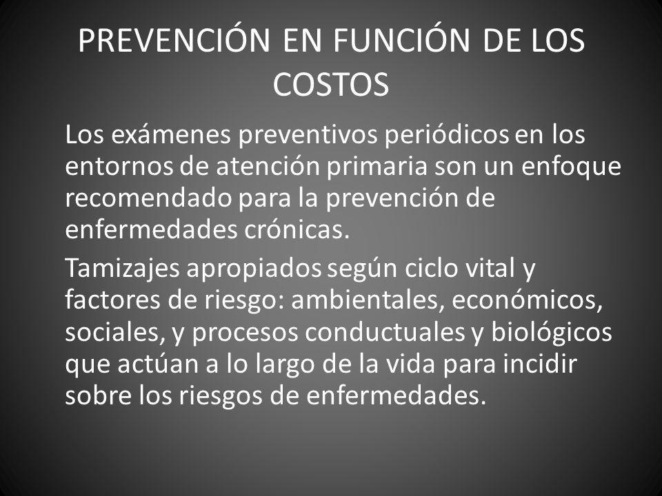 PREVENCIÓN EN FUNCIÓN DE LOS COSTOS Los exámenes preventivos periódicos en los entornos de atención primaria son un enfoque recomendado para la preven