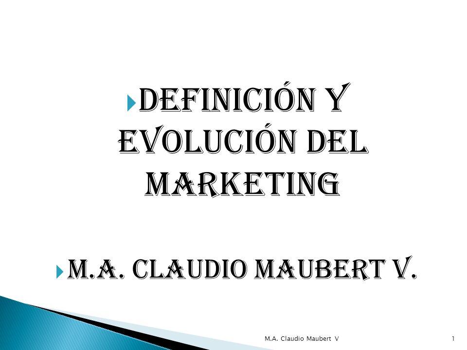 Definición y evolución del marketing M.A. Claudio Maubert V. M.A. Claudio Maubert V1