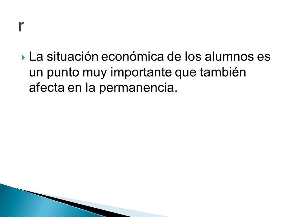 La situación económica de los alumnos es un punto muy importante que también afecta en la permanencia.
