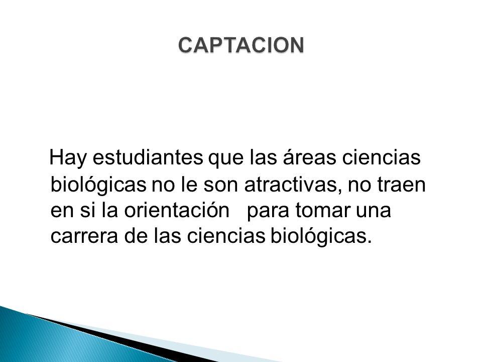 Hay estudiantes que las áreas ciencias biológicas no le son atractivas, no traen en si la orientación para tomar una carrera de las ciencias biológicas.
