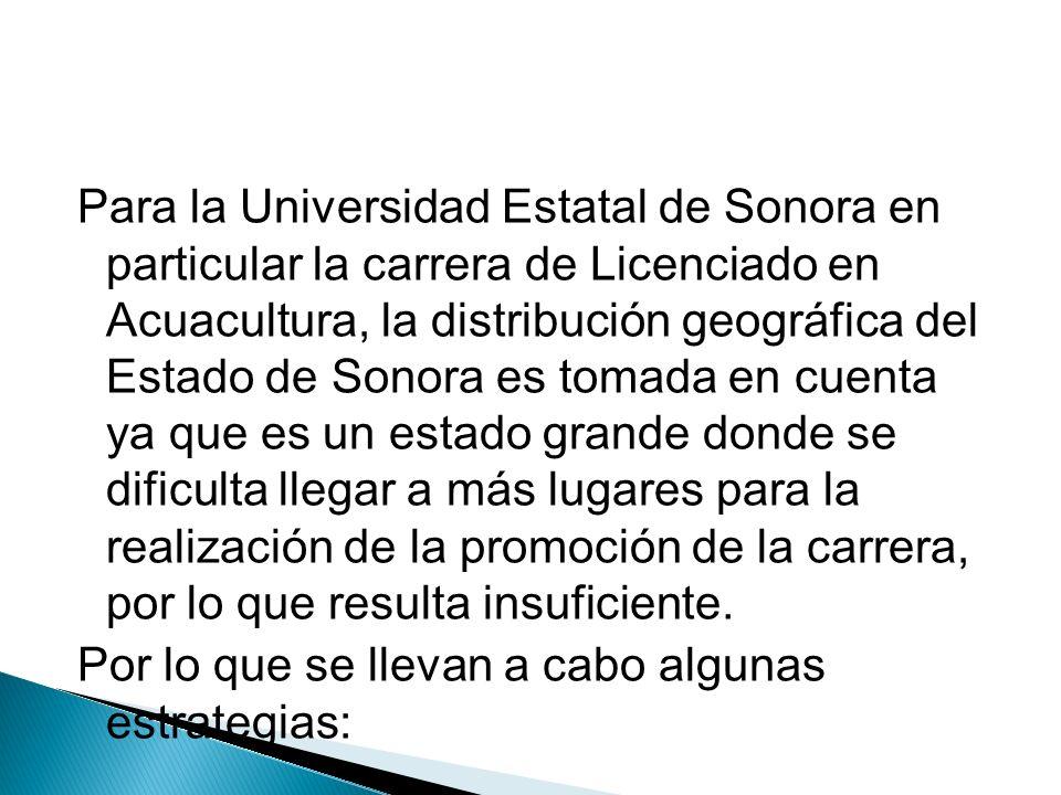 Para la Universidad Estatal de Sonora en particular la carrera de Licenciado en Acuacultura, la distribución geográfica del Estado de Sonora es tomada en cuenta ya que es un estado grande donde se dificulta llegar a más lugares para la realización de la promoción de la carrera, por lo que resulta insuficiente.