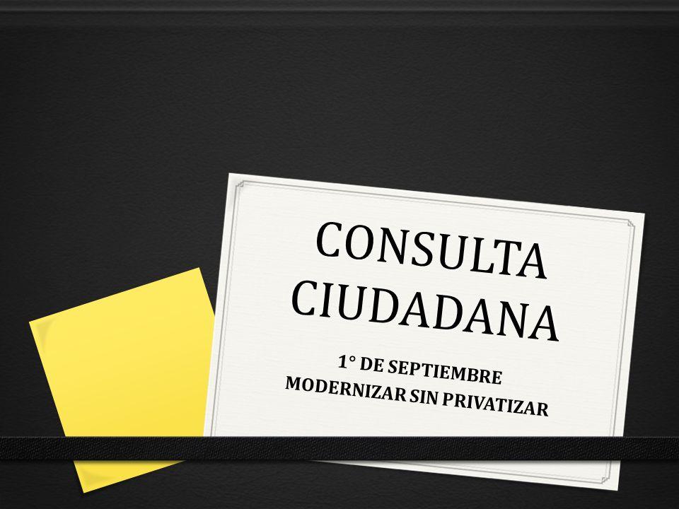 CONSULTA CIUDADANA 1° DE SEPTIEMBRE MODERNIZAR SIN PRIVATIZAR