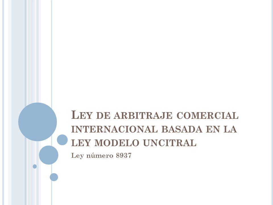 L EY DE ARBITRAJE COMERCIAL INTERNACIONAL BASADA EN LA LEY MODELO UNCITRAL Ley número 8937