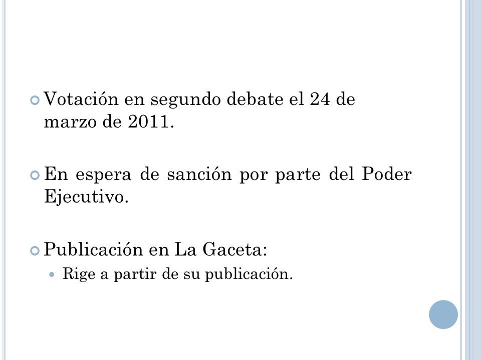 Votación en segundo debate el 24 de marzo de 2011. En espera de sanción por parte del Poder Ejecutivo. Publicación en La Gaceta: Rige a partir de su p