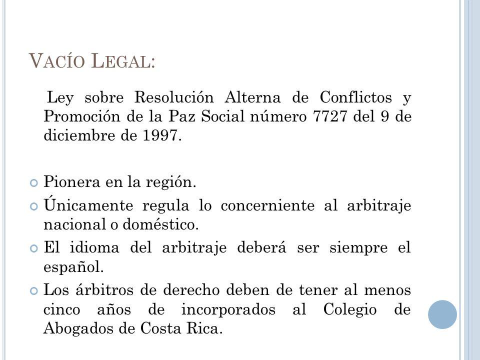 V ACÍO L EGAL : Ley sobre Resolución Alterna de Conflictos y Promoción de la Paz Social número 7727 del 9 de diciembre de 1997. Pionera en la región.