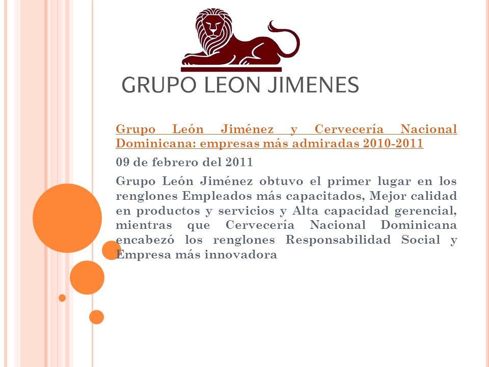 Grupo León Jiménez y Cervecería Nacional Dominicana: empresas más admiradas 2010-2011 09 de febrero del 2011 Grupo León Jiménez obtuvo el primer lugar en los renglones Empleados más capacitados, Mejor calidad en productos y servicios y Alta capacidad gerencial, mientras que Cervecería Nacional Dominicana encabezó los renglones Responsabilidad Social y Empresa más innovadora