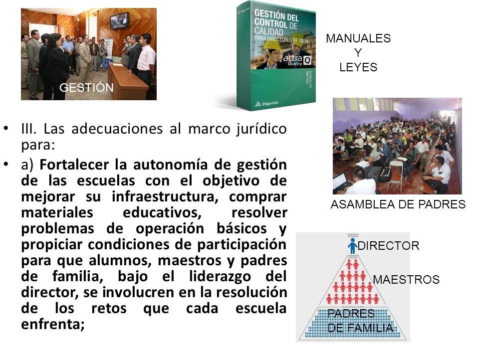 III. Las adecuaciones al marco jurídico para: a) Fortalecer la autonomía de gestión de las escuelas con el objetivo de mejorar su infraestructura, com