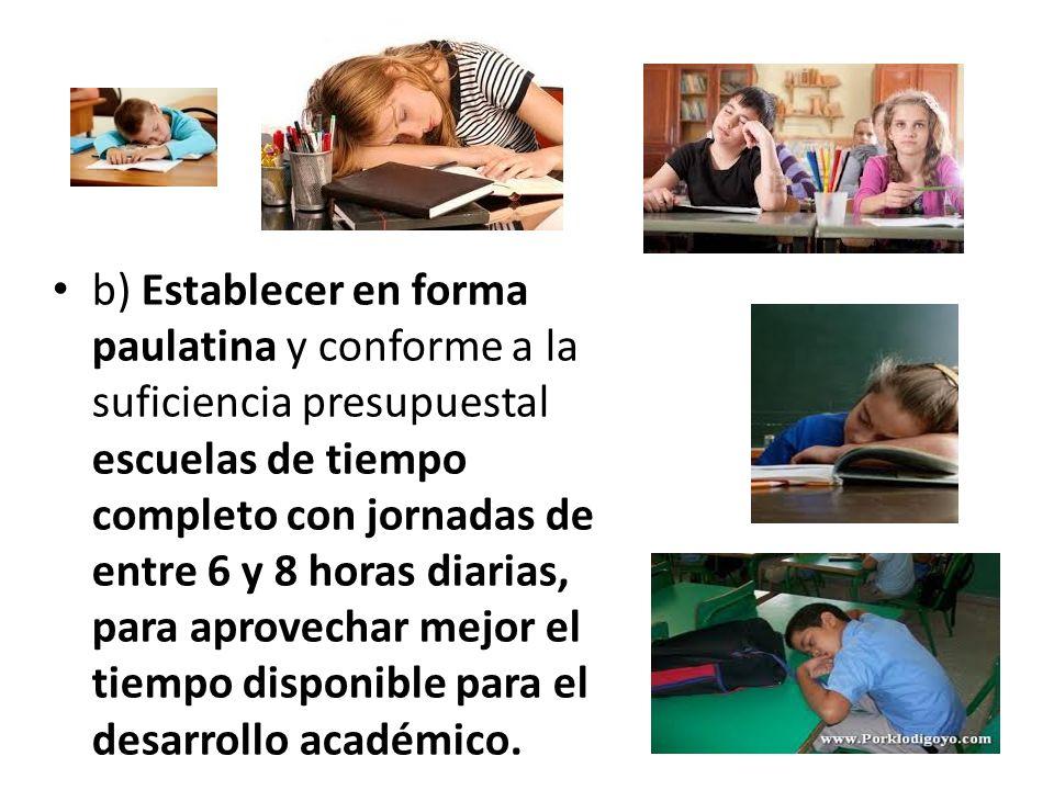 b) Establecer en forma paulatina y conforme a la suficiencia presupuestal escuelas de tiempo completo con jornadas de entre 6 y 8 horas diarias, para