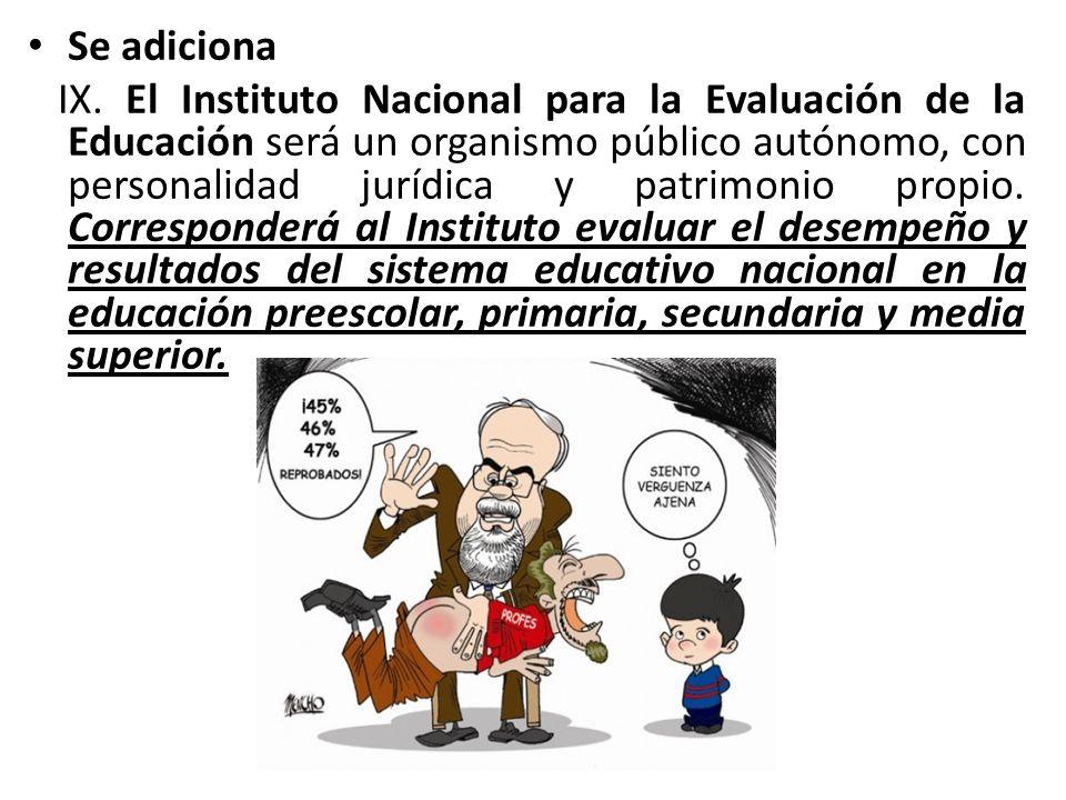 Se adiciona IX. El Instituto Nacional para la Evaluación de la Educación será un organismo público autónomo, con personalidad jurídica y patrimonio pr