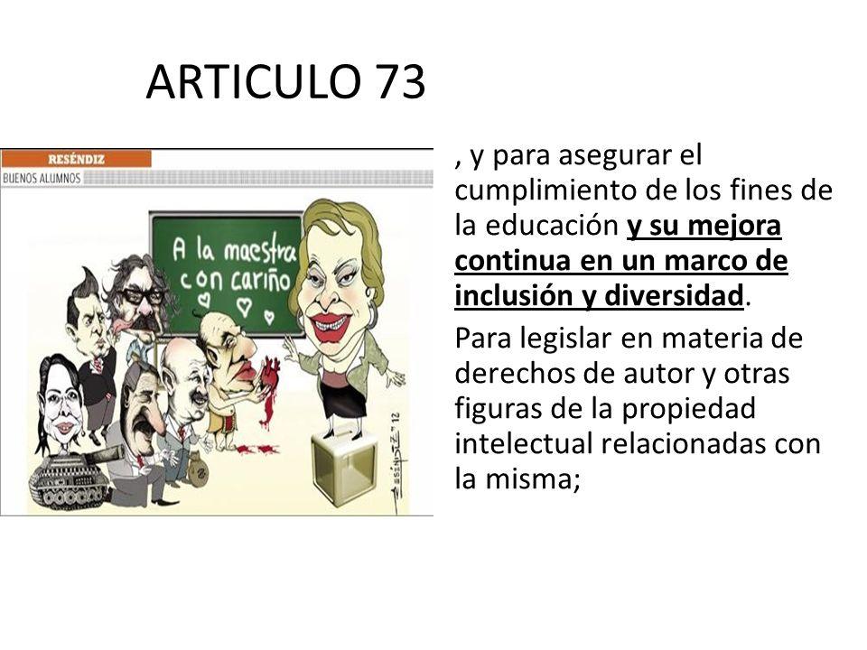 ARTICULO 73, y para asegurar el cumplimiento de los fines de la educación y su mejora continua en un marco de inclusión y diversidad. Para legislar en