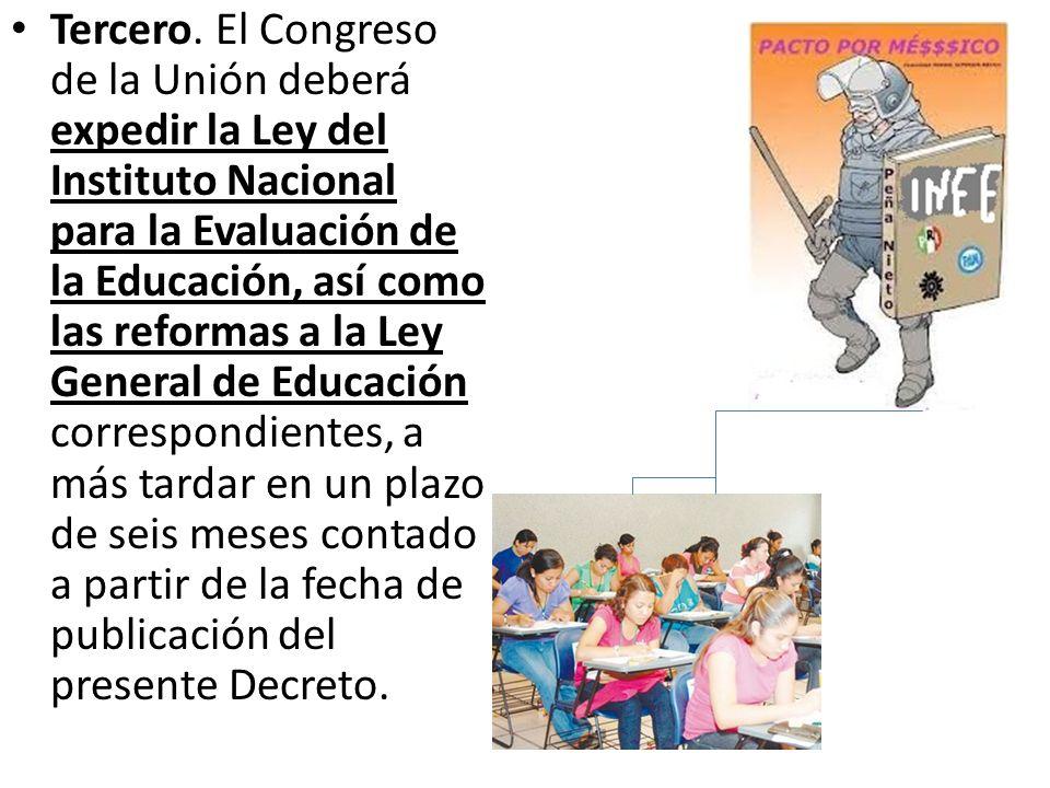 Tercero. El Congreso de la Unión deberá expedir la Ley del Instituto Nacional para la Evaluación de la Educación, así como las reformas a la Ley Gener