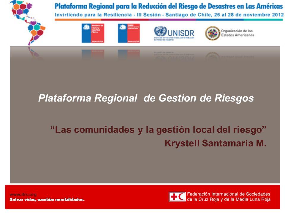 www.ifrc.org Salvar vidas, cambiar mentalidades. Plataforma Regional de Gestion de Riesgos Las comunidades y la gestión local del riesgo Krystell Sant