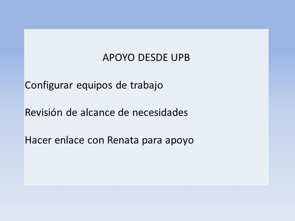 APOYO DESDE UPB Configurar equipos de trabajo Revisión de alcance de necesidades Hacer enlace con Renata para apoyo