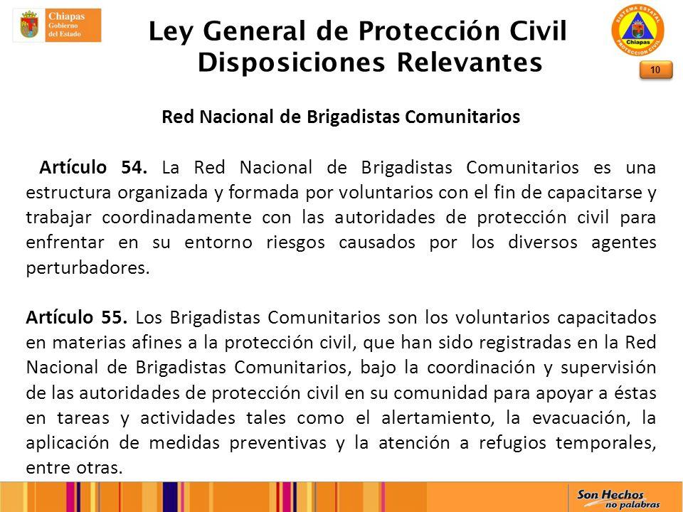 10 Ley General de Protección Civil Disposiciones Relevantes Red Nacional de Brigadistas Comunitarios Artículo 54. La Red Nacional de Brigadistas Comun