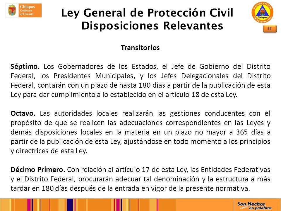11 Ley General de Protección Civil Disposiciones Relevantes Transitorios Séptimo. Los Gobernadores de los Estados, el Jefe de Gobierno del Distrito Fe