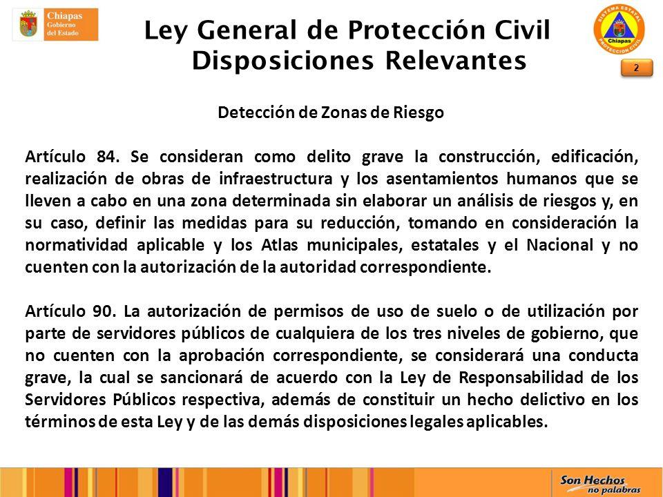 2 Ley General de Protección Civil Disposiciones Relevantes Detección de Zonas de Riesgo Artículo 84. Se consideran como delito grave la construcción,