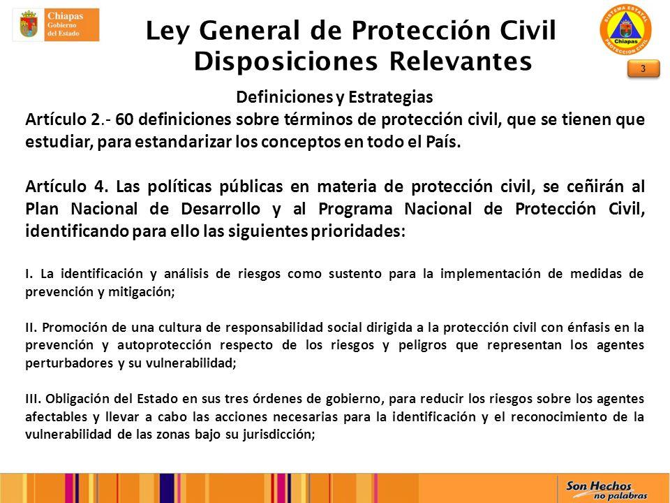 3 Ley General de Protección Civil Disposiciones Relevantes Definiciones y Estrategias Artículo 2.- 60 definiciones sobre términos de protección civil, que se tienen que estudiar, para estandarizar los conceptos en todo el País.