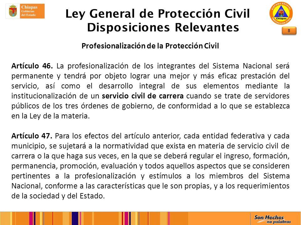 8 Ley General de Protección Civil Disposiciones Relevantes Profesionalización de la Protección Civil Artículo 46. La profesionalización de los integra