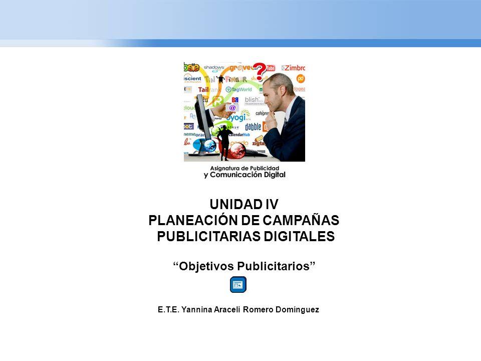 UNIDAD IV PLANEACIÓN DE CAMPAÑAS PUBLICITARIAS DIGITALES Objetivos Publicitarios E.T.E. Yannina Araceli Romero Domínguez