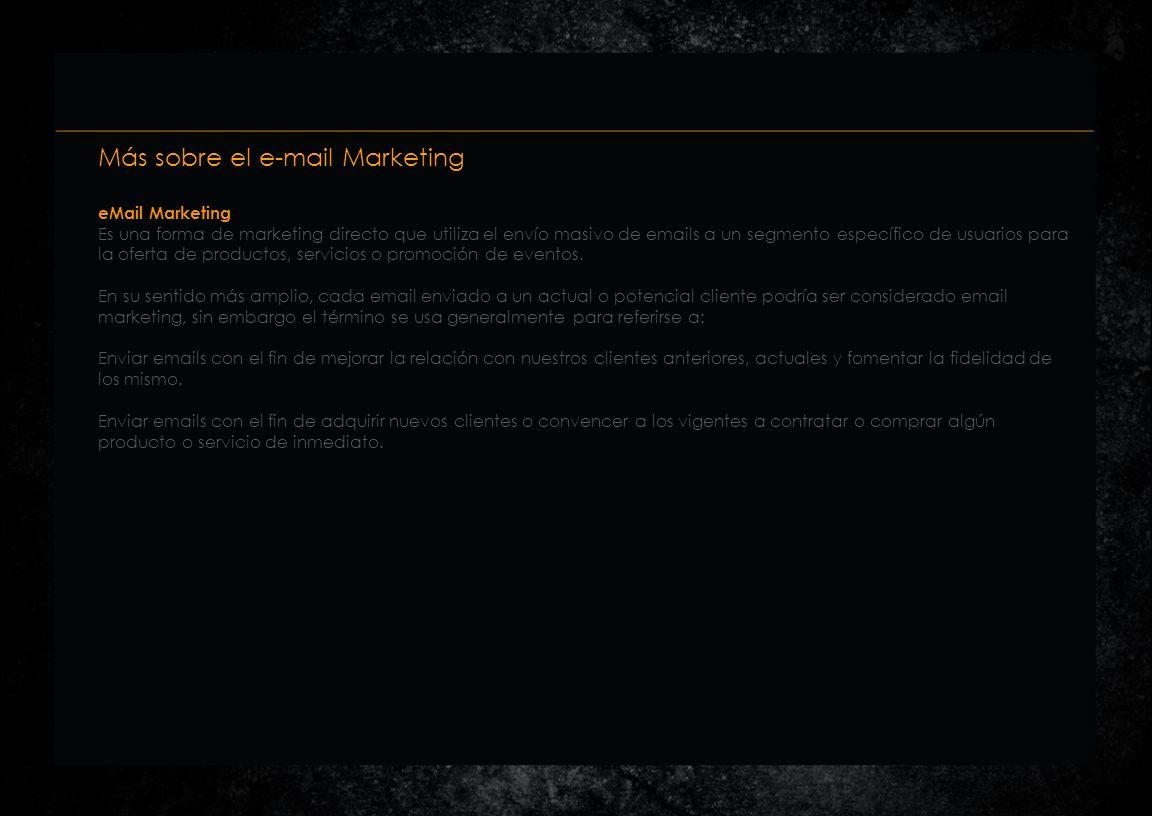 Más sobre el e-mail Marketing eMail Marketing Es una forma de marketing directo que utiliza el envío masivo de emails a un segmento específico de usuarios para la oferta de productos, servicios o promoción de eventos.