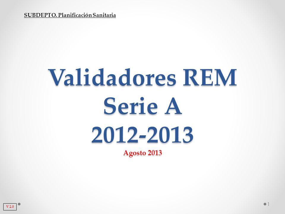 SUBDEPTO. Planificación Sanitaria Validadores REM Serie A 2012-2013 Agosto 2013 1 V 2.0