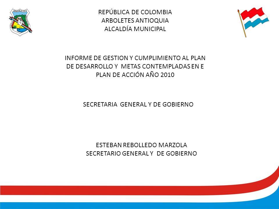 INFORME DE GESTION Y CUMPLIMIENTO AL PLAN DE DESARROLLO Y METAS CONTEMPLADAS EN E PLAN DE ACCIÓN AÑO 2010 SECRETARIA GENERAL Y DE GOBIERNO ESTEBAN REBOLLEDO MARZOLA SECRETARIO GENERAL Y DE GOBIERNO REPÚBLICA DE COLOMBIA ARBOLETES ANTIOQUIA ALCALDÍA MUNICIPAL