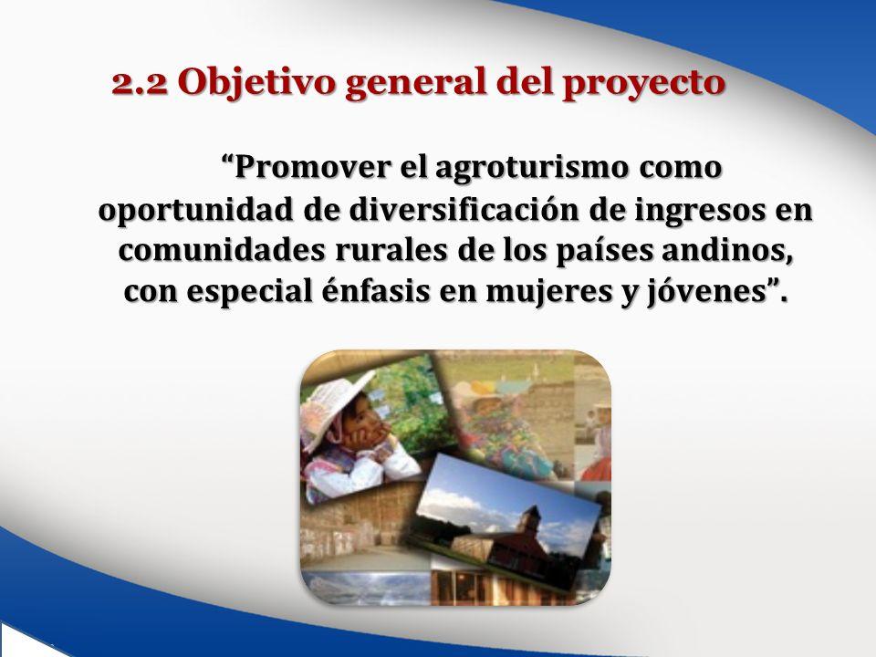 2.2 Objetivo general del proyecto Promover el agroturismo como oportunidad de diversificación de ingresos en comunidades rurales de los países andinos