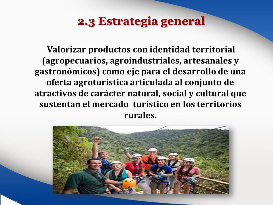 2.3 Estrategia general Valorizar productos con identidad territorial (agropecuarios, agroindustriales, artesanales y gastronómicos) como eje para el d