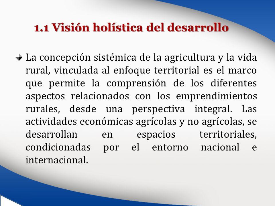 1.1 Visión holística del desarrollo La concepción sistémica de la agricultura y la vida rural, vinculada al enfoque territorial es el marco que permit