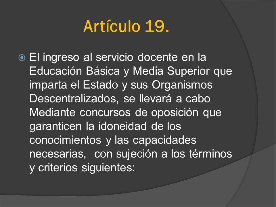 Artículo 19. El ingreso al servicio docente en la Educación Básica y Media Superior que imparta el Estado y sus Organismos Descentralizados, se llevar