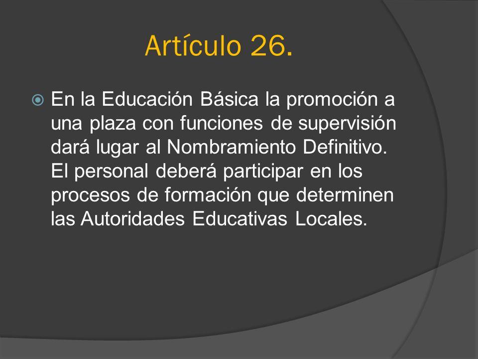 Artículo 26. En la Educación Básica la promoción a una plaza con funciones de supervisión dará lugar al Nombramiento Definitivo. El personal deberá pa