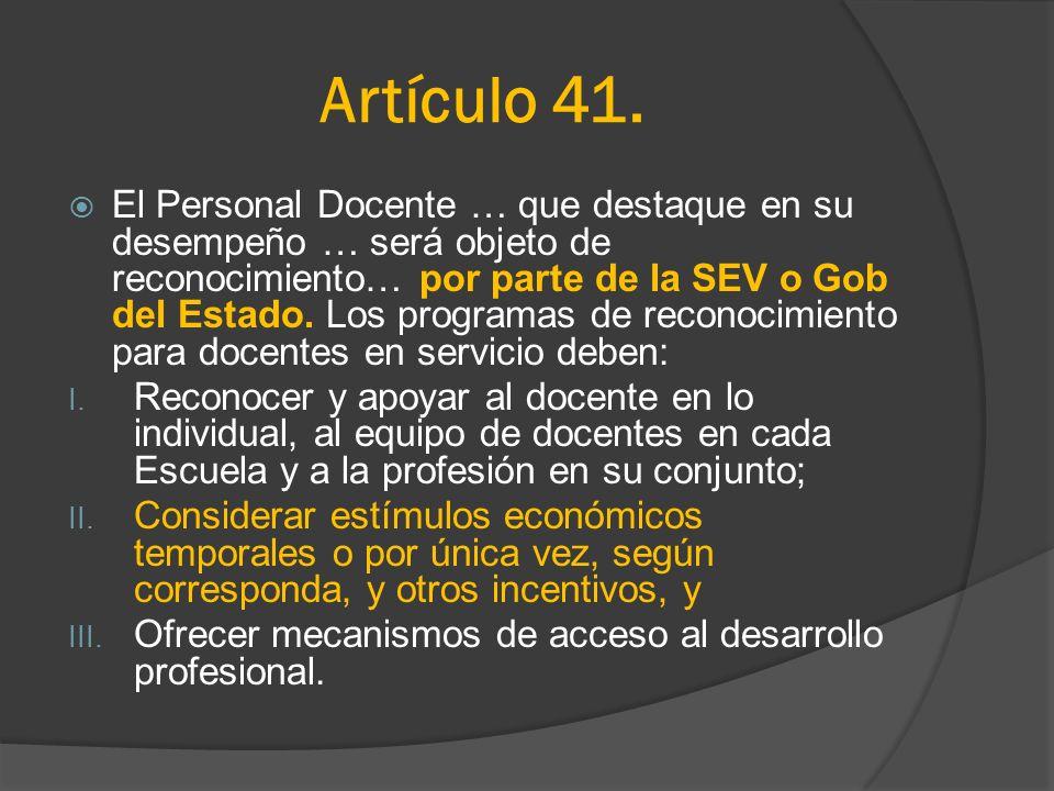 Artículo 41. El Personal Docente … que destaque en su desempeño … será objeto de reconocimiento… por parte de la SEV o Gob del Estado. Los programas d