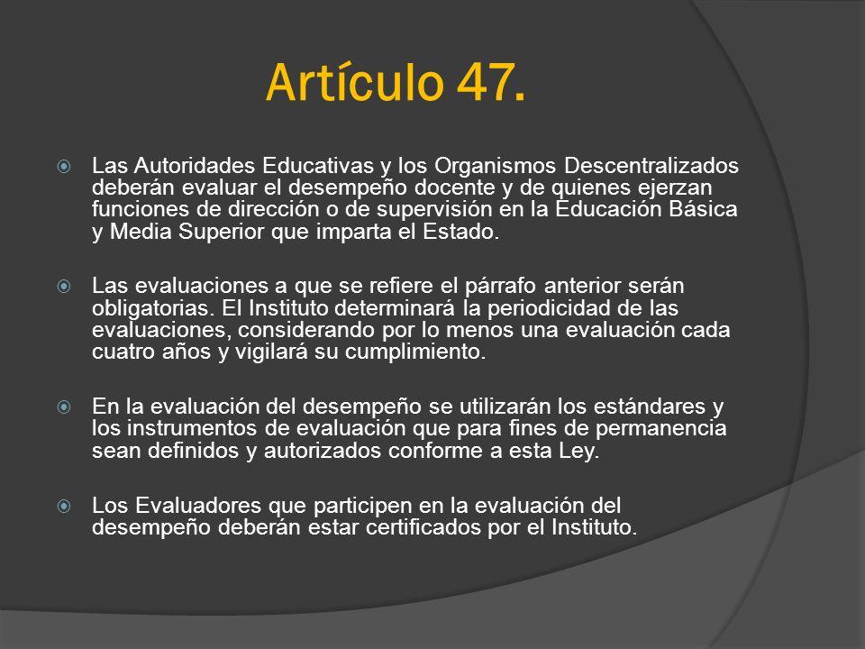 Artículo 47. Las Autoridades Educativas y los Organismos Descentralizados deberán evaluar el desempeño docente y de quienes ejerzan funciones de direc