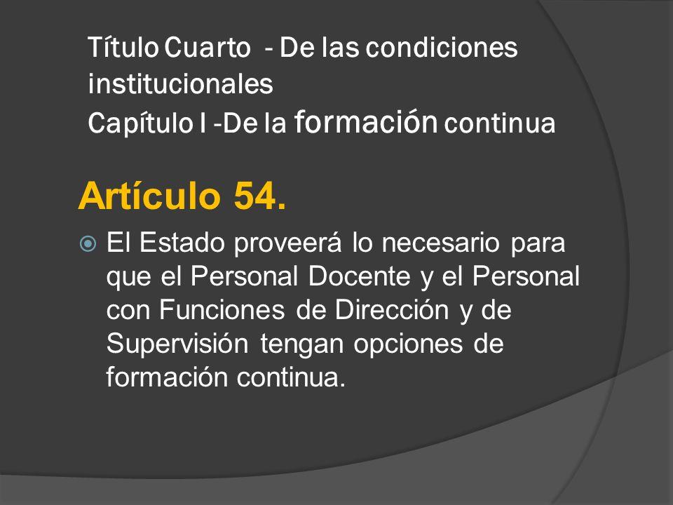 Título Cuarto - De las condiciones institucionales Capítulo I -De la formación continua Artículo 54. El Estado proveerá lo necesario para que el Perso