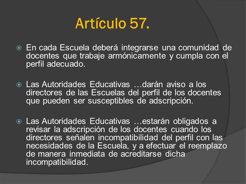 Artículo 57. En cada Escuela deberá integrarse una comunidad de docentes que trabaje armónicamente y cumpla con el perfil adecuado. Las Autoridades Ed