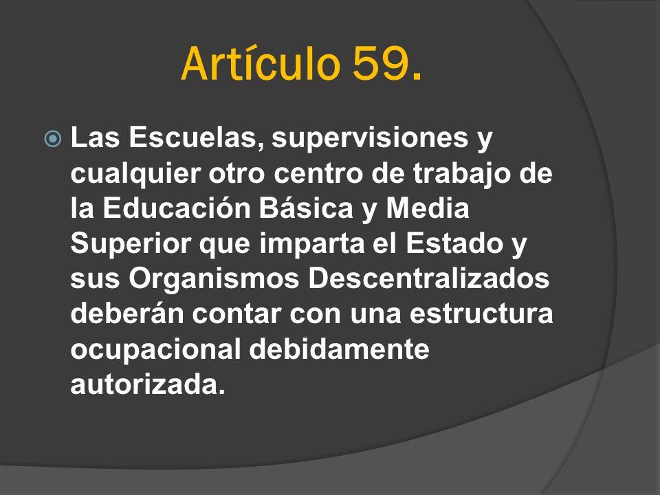 Artículo 59. Las Escuelas, supervisiones y cualquier otro centro de trabajo de la Educación Básica y Media Superior que imparta el Estado y sus Organi