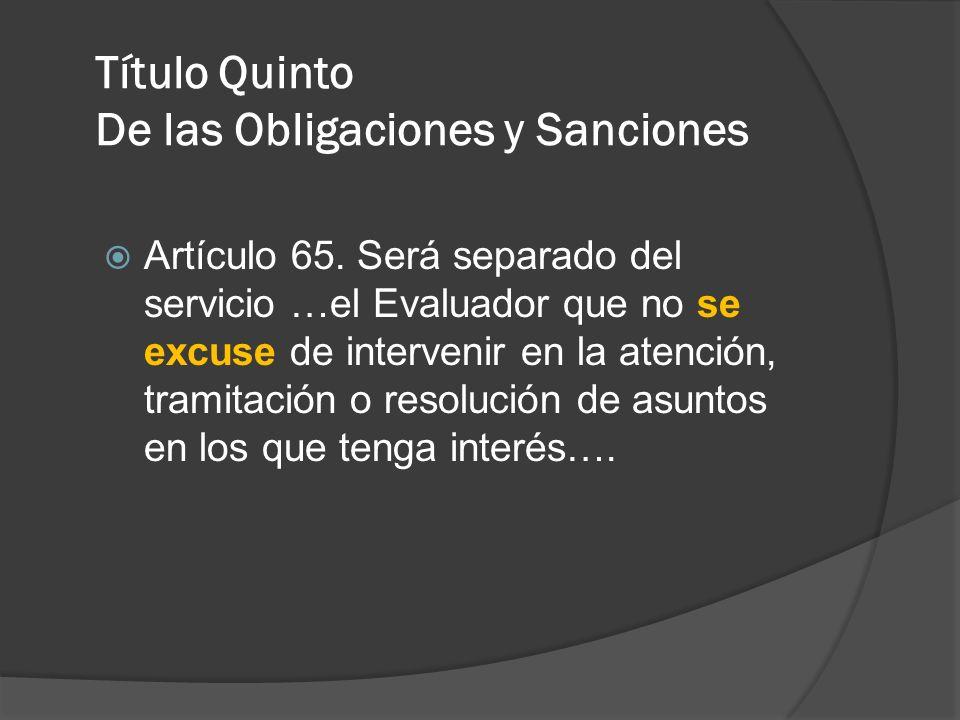 Título Quinto De las Obligaciones y Sanciones Artículo 65. Será separado del servicio …el Evaluador que no se excuse de intervenir en la atención, tra