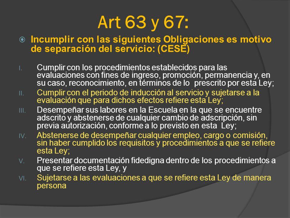Art 63 y 67: Incumplir con las siguientes Obligaciones es motivo de separación del servicio: (CESE) I. Cumplir con los procedimientos establecidos par