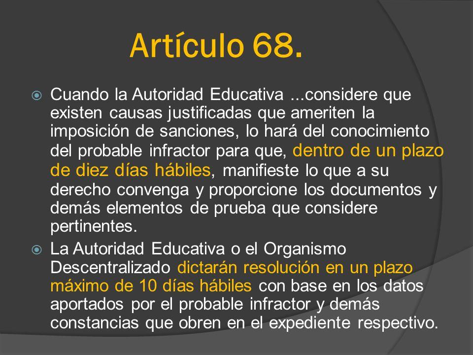 Artículo 68. Cuando la Autoridad Educativa...considere que existen causas justificadas que ameriten la imposición de sanciones, lo hará del conocimien