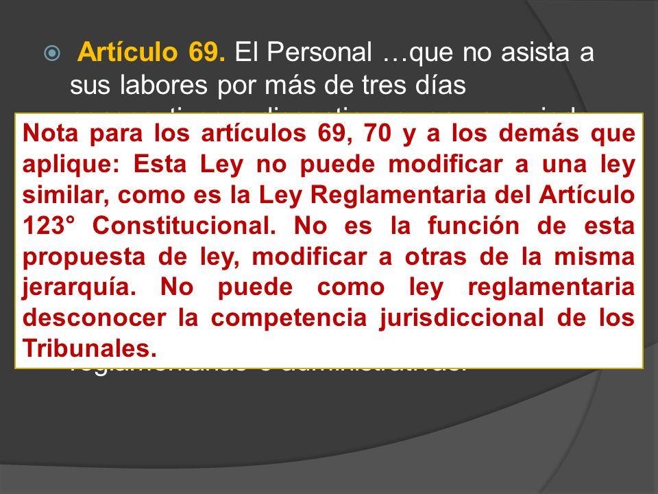 Artículo 69. El Personal …que no asista a sus labores por más de tres días consecutivos o discontinuos, en un periodo de treinta días naturales, sin c