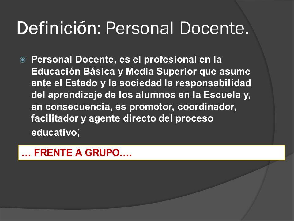 Definición: Personal Docente. Personal Docente, es el profesional en la Educación Básica y Media Superior que asume ante el Estado y la sociedad la re