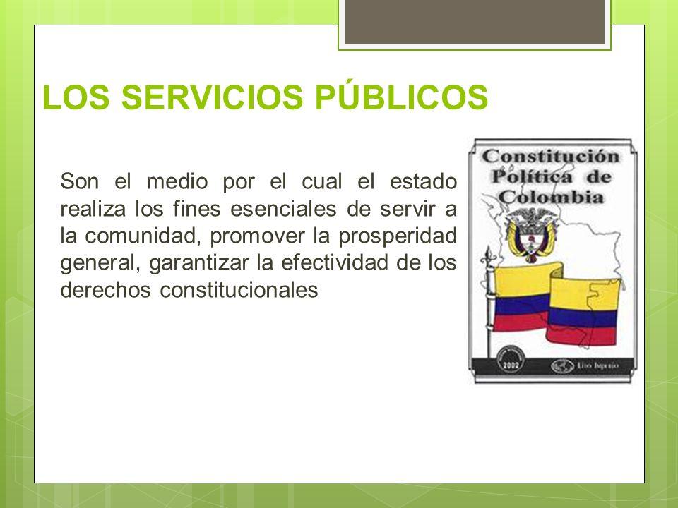 LOS SERVICIOS PÚBLICOS Son el medio por el cual el estado realiza los fines esenciales de servir a la comunidad, promover la prosperidad general, gara