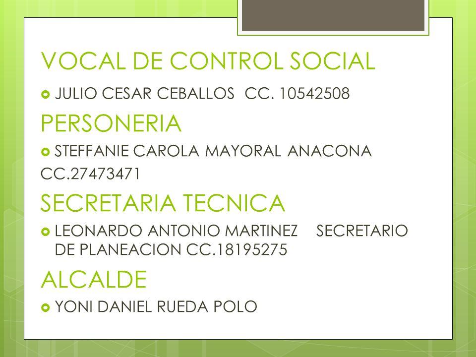 VOCAL DE CONTROL SOCIAL JULIO CESAR CEBALLOS CC. 10542508 PERSONERIA STEFFANIE CAROLA MAYORAL ANACONA CC.27473471 SECRETARIA TECNICA LEONARDO ANTONIO