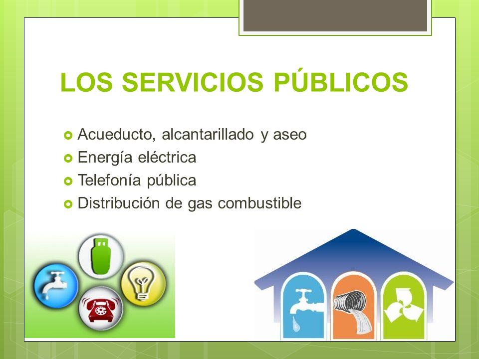 LOS SERVICIOS PÚBLICOS Acueducto, alcantarillado y aseo Energía eléctrica Telefonía pública Distribución de gas combustible