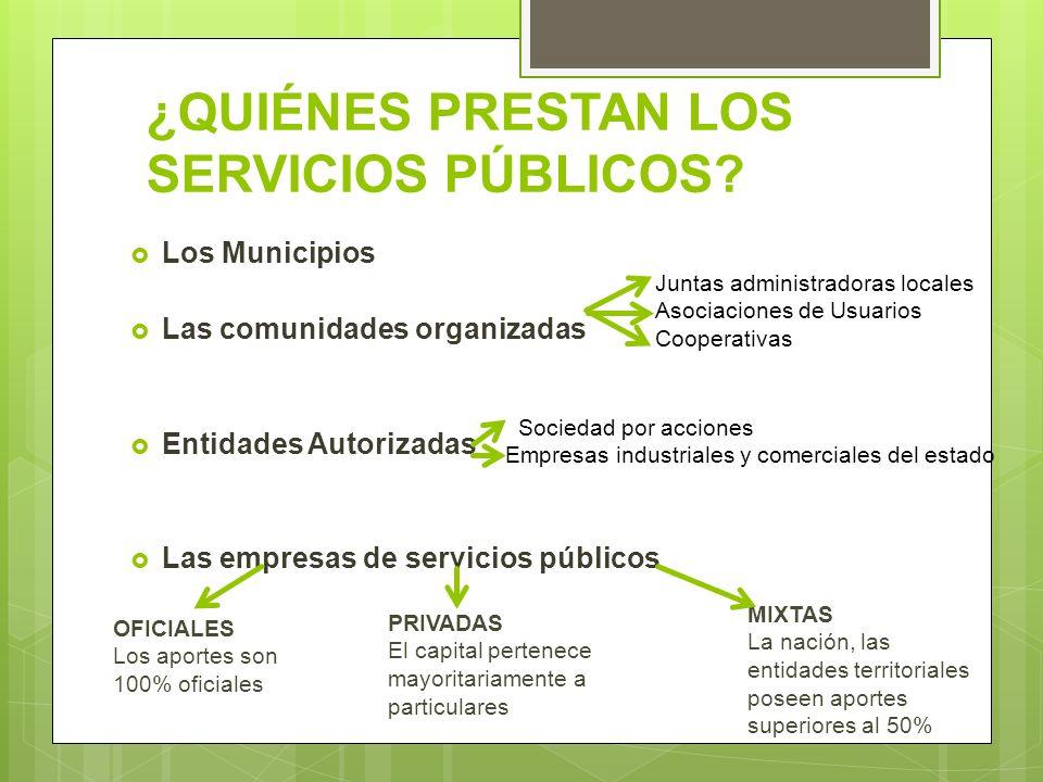 ¿QUIÉNES PRESTAN LOS SERVICIOS PÚBLICOS? Los Municipios Las comunidades organizadas Entidades Autorizadas Las empresas de servicios públicos OFICIALES