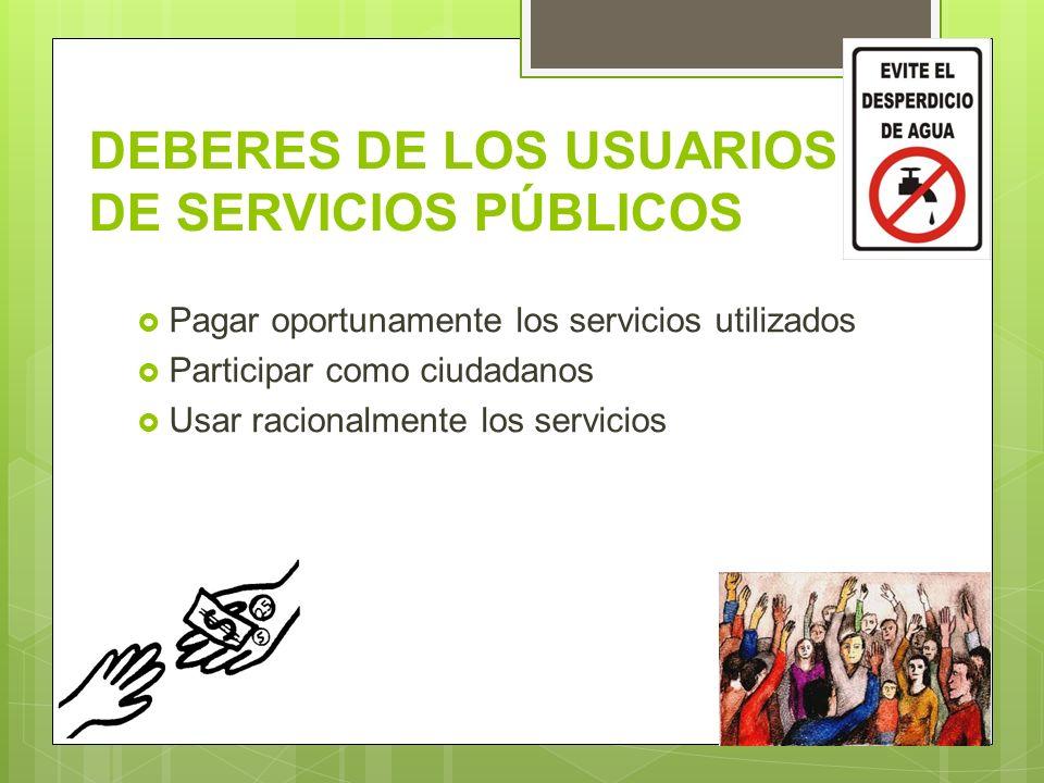 DEBERES DE LOS USUARIOS DE SERVICIOS PÚBLICOS Pagar oportunamente los servicios utilizados Participar como ciudadanos Usar racionalmente los servicios