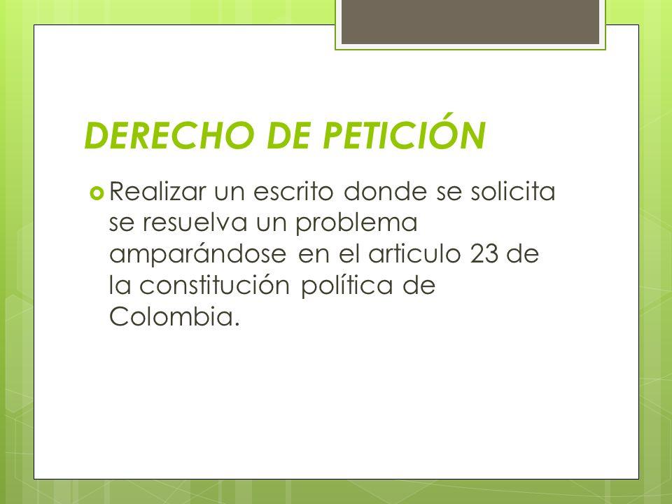 DERECHO DE PETICIÓN Realizar un escrito donde se solicita se resuelva un problema amparándose en el articulo 23 de la constitución política de Colombi