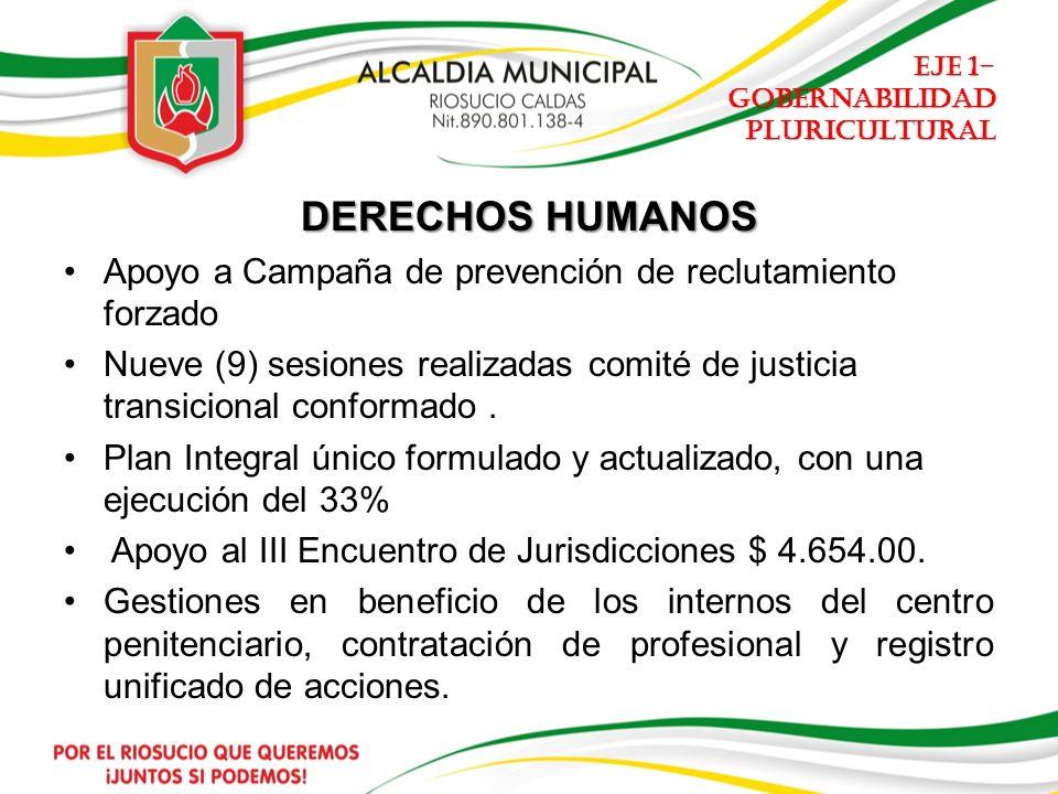 EJE 1- GOBERNABILIDAD PLURICULTURAL DERECHOS HUMANOS Apoyo a Campaña de prevención de reclutamiento forzado Nueve (9) sesiones realizadas comité de justicia transicional conformado.