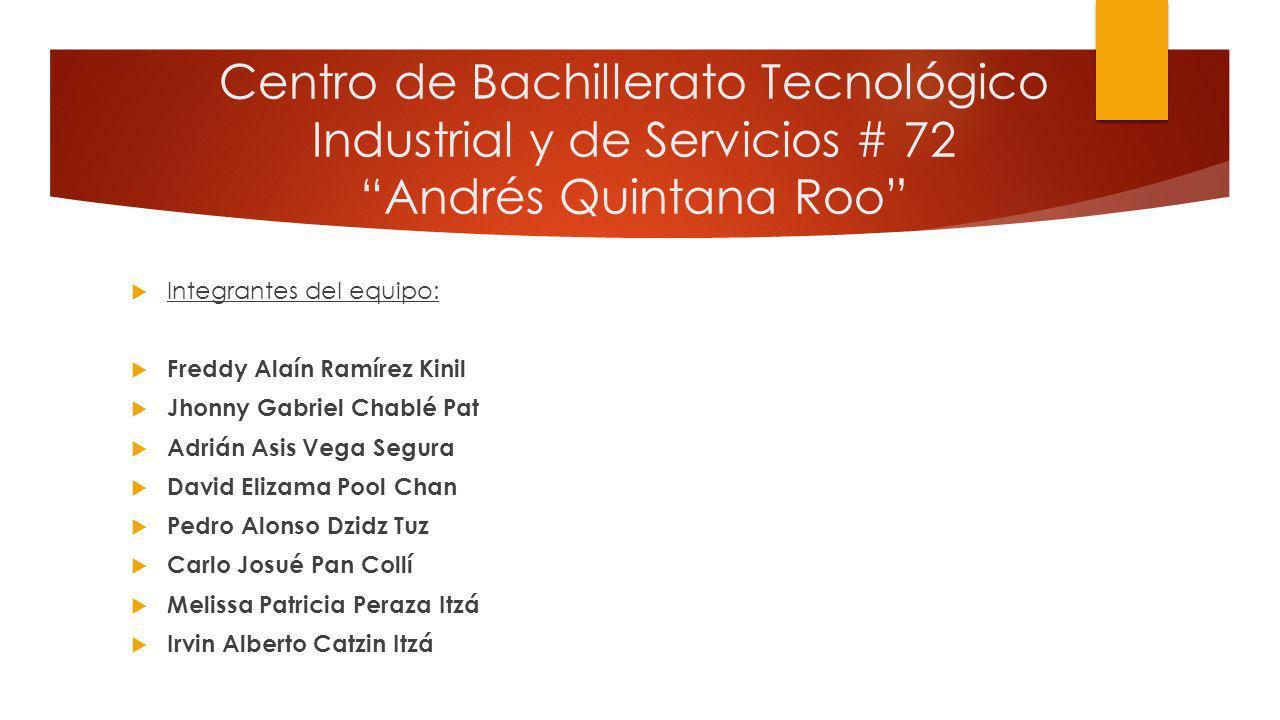 Centro de Bachillerato Tecnológico Industrial y de Servicios # 72 Andrés Quintana Roo Integrantes del equipo: Freddy Alaín Ramírez Kinil Jhonny Gabrie