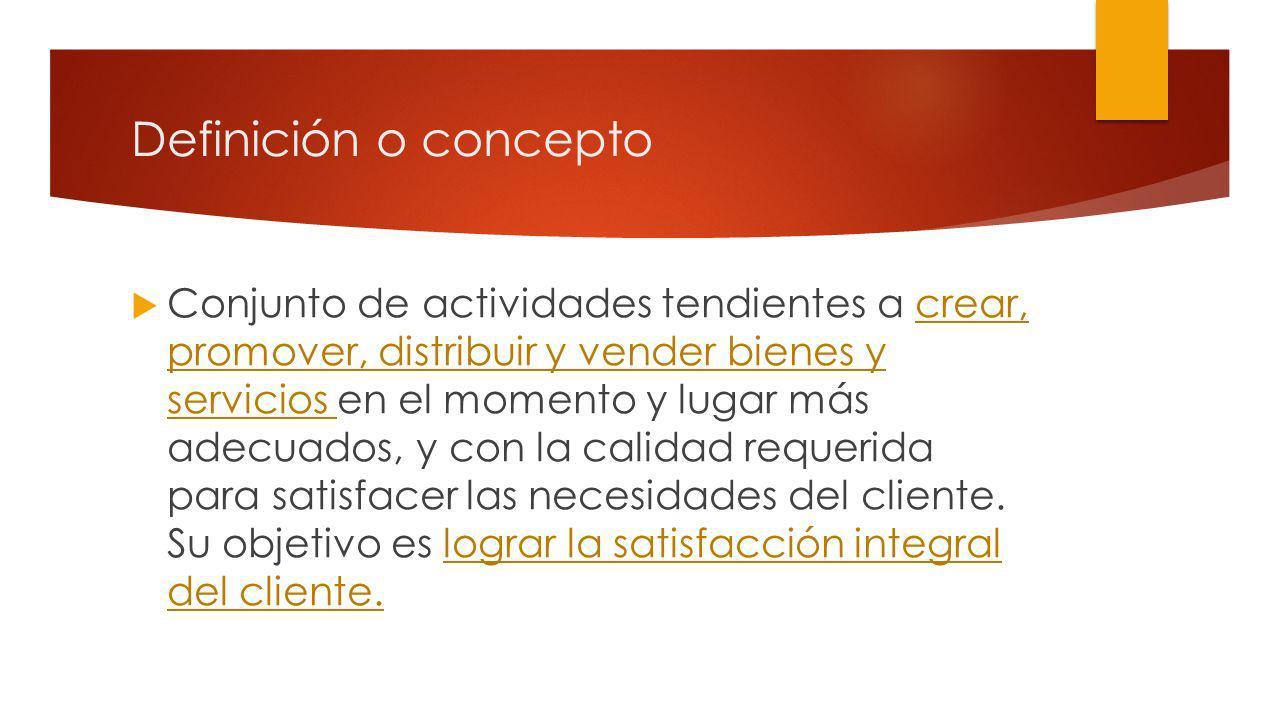Definición o concepto Conjunto de actividades tendientes a crear, promover, distribuir y vender bienes y servicios en el momento y lugar más adecuados, y con la calidad requerida para satisfacer las necesidades del cliente.